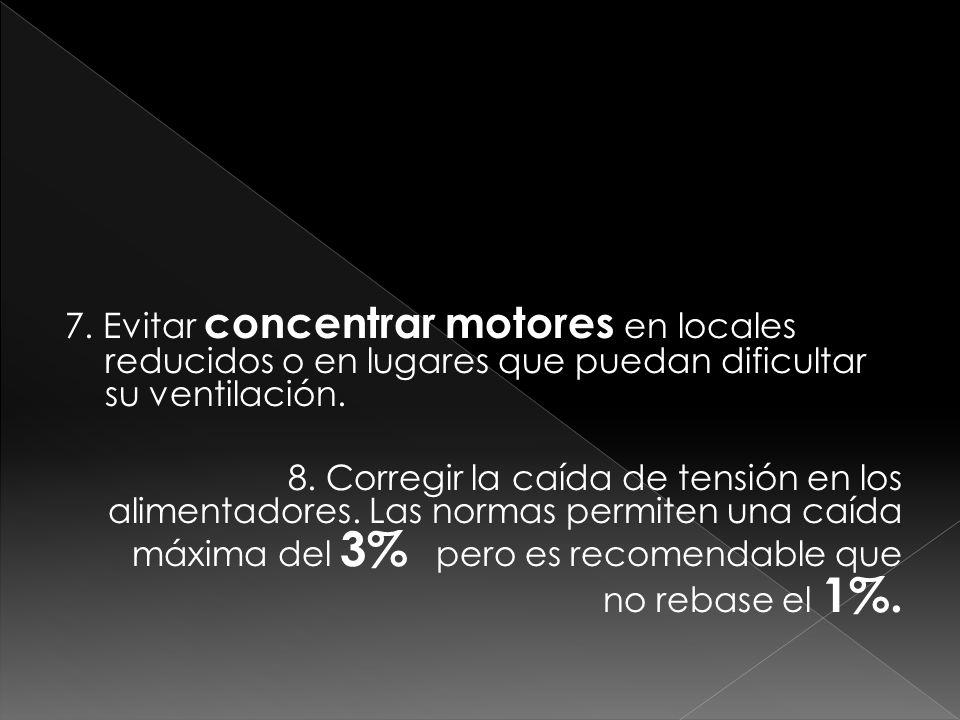 7. Evitar concentrar motores en locales reducidos o en lugares que puedan dificultar su ventilación. 8. Corregir la caída de tensión en los alimentado