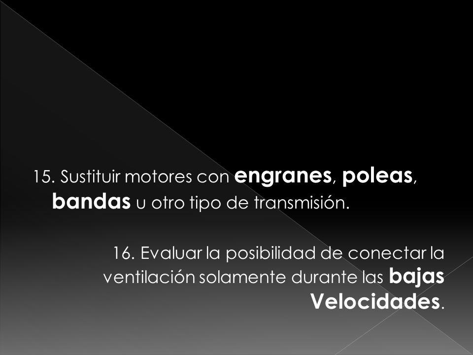 15. Sustituir motores con engranes, poleas, bandas u otro tipo de transmisión. 16. Evaluar la posibilidad de conectar la ventilación solamente durante