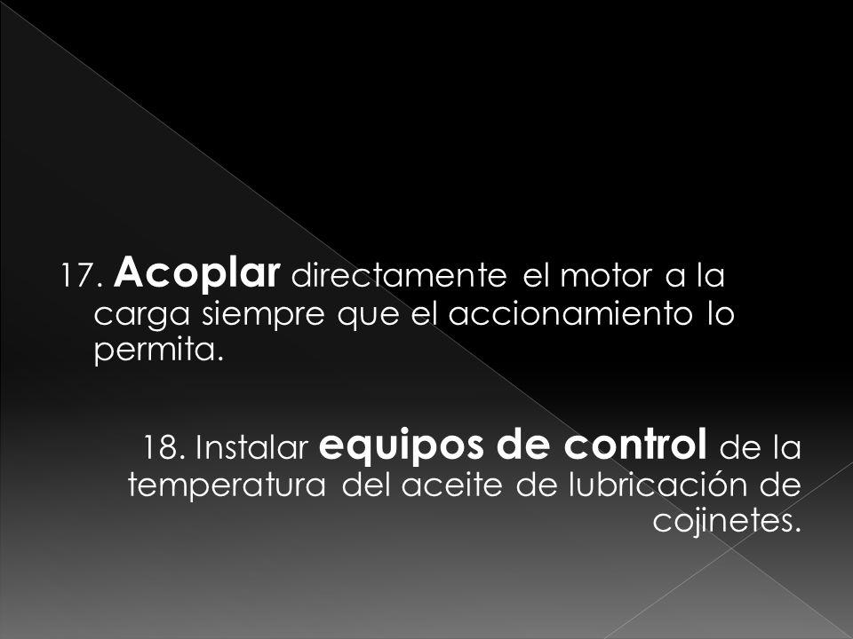 17. Acoplar directamente el motor a la carga siempre que el accionamiento lo permita. 18. Instalar equipos de control de la temperatura del aceite de