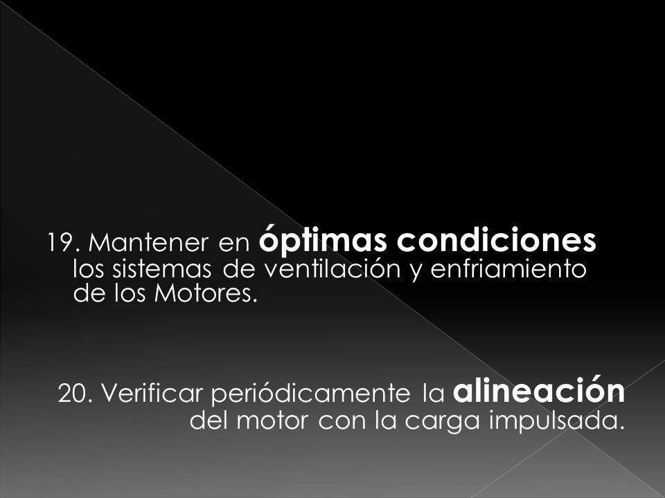 19. Mantener en óptimas condiciones los sistemas de ventilación y enfriamiento de los Motores. 20. Verificar periódicamente la alineación del motor co