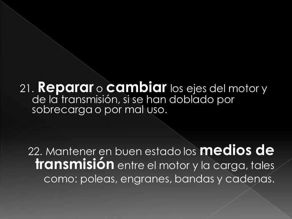 21. Reparar o cambiar los ejes del motor y de la transmisión, si se han doblado por sobrecarga o por mal uso. 22. Mantener en buen estado los medios d