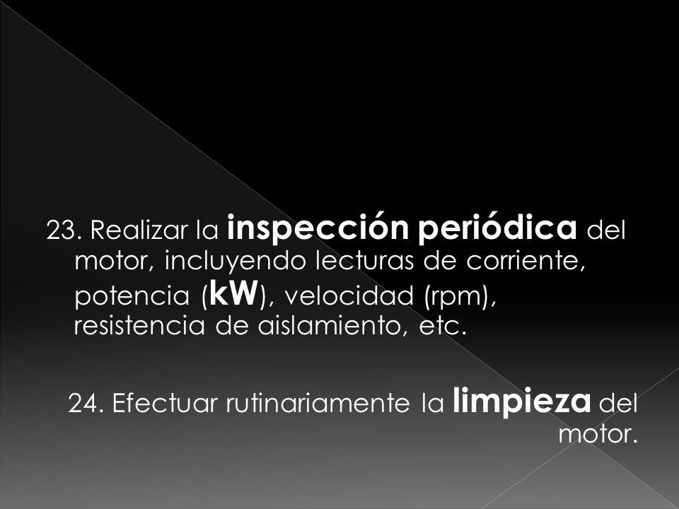 23. Realizar la inspección periódica del motor, incluyendo lecturas de corriente, potencia ( kW ), velocidad (rpm), resistencia de aislamiento, etc. 2