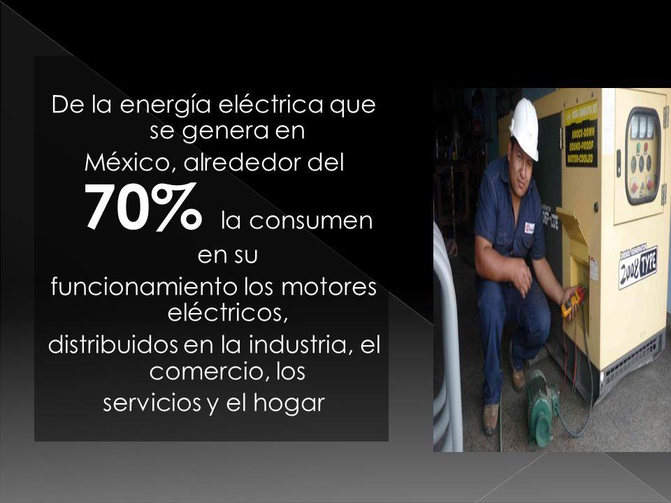 De la energía eléctrica que se genera en México, alrededor del 70% la consumen en su funcionamiento los motores eléctricos, distribuidos en la industr