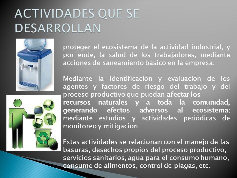 proteger el ecosistema de la actividad industrial, y por ende, la salud de los trabajadores, mediante acciones de saneamiento básico en la empresa. Me