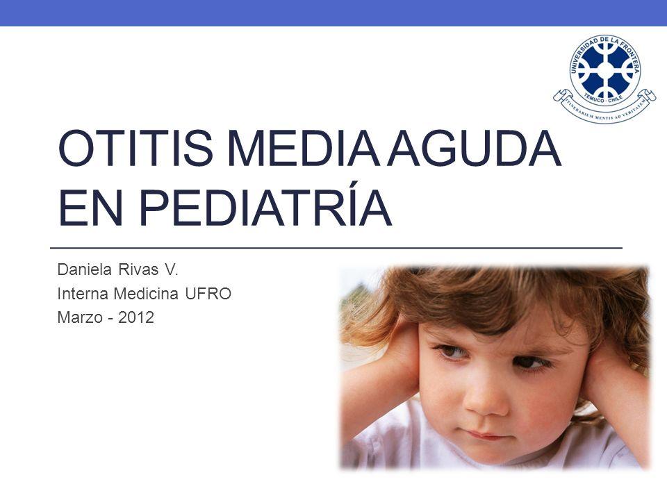 OTITIS MEDIA AGUDA EN PEDIATRÍA Daniela Rivas V. Interna Medicina UFRO Marzo - 2012