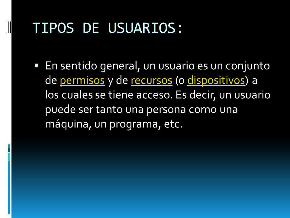 TIPOS DE USUARIOS: En sentido general, un usuario es un conjunto de permisos y de recursos (o dispositivos) a los cuales se tiene acceso. Es decir, un