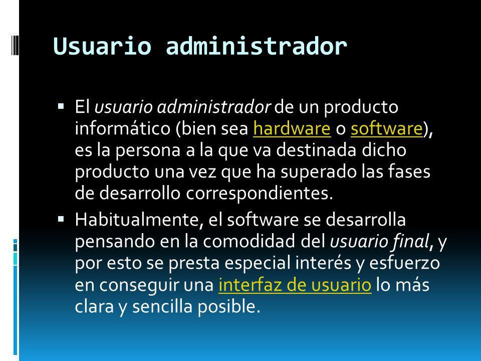 Usuario administrador El usuario administrador de un producto informático (bien sea hardware o software), es la persona a la que va destinada dicho pr