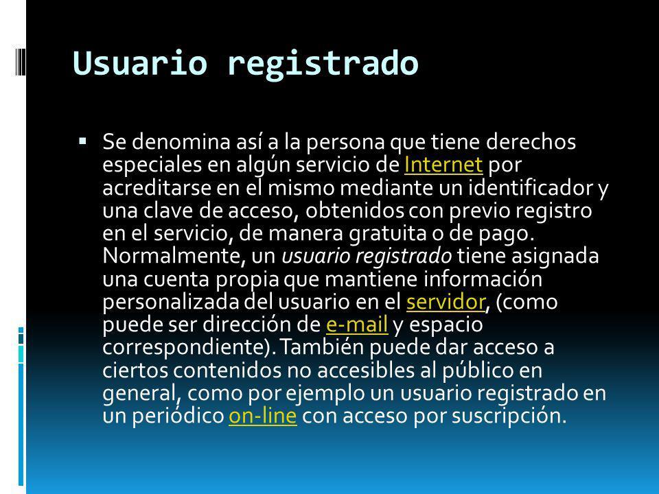 Usuario registrado Se denomina así a la persona que tiene derechos especiales en algún servicio de Internet por acreditarse en el mismo mediante un id