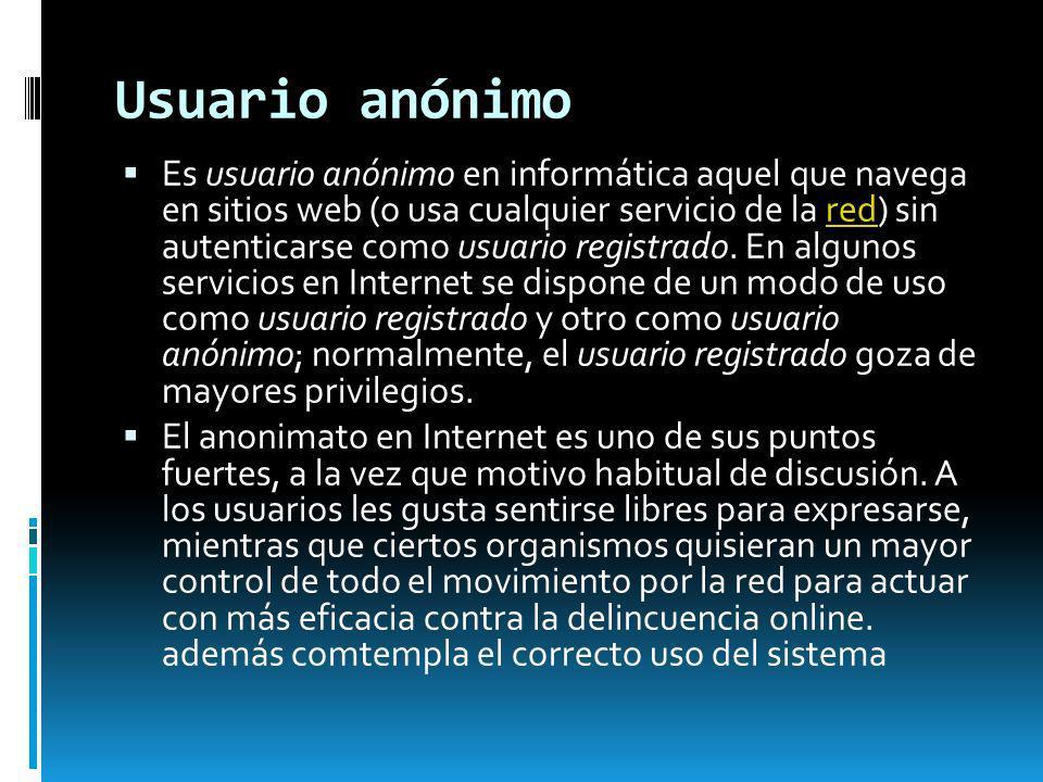 Usuario anónimo Es usuario anónimo en informática aquel que navega en sitios web (o usa cualquier servicio de la red) sin autenticarse como usuario re
