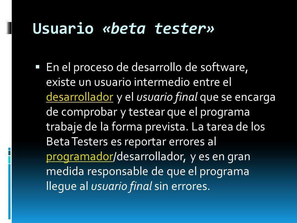Usuario «beta tester» En el proceso de desarrollo de software, existe un usuario intermedio entre el desarrollador y el usuario final que se encarga d