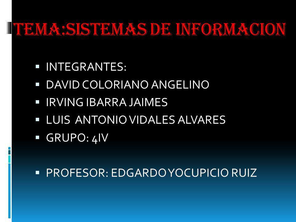 TEMA:SISTEMAS DE INFORMACION INTEGRANTES: DAVID COLORIANO ANGELINO IRVING IBARRA JAIMES LUIS ANTONIO VIDALES ALVARES GRUPO: 4IV PROFESOR: EDGARDO YOCU