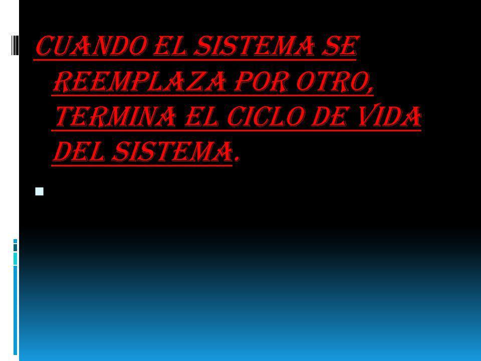 Cuando el sistema se reemplaza por otro, termina el ciclo de vida del sistema.