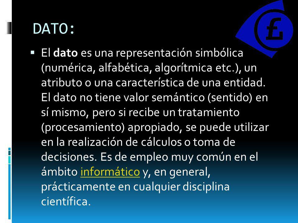 DATO: El dato es una representación simbólica (numérica, alfabética, algorítmica etc.), un atributo o una característica de una entidad. El dato no ti