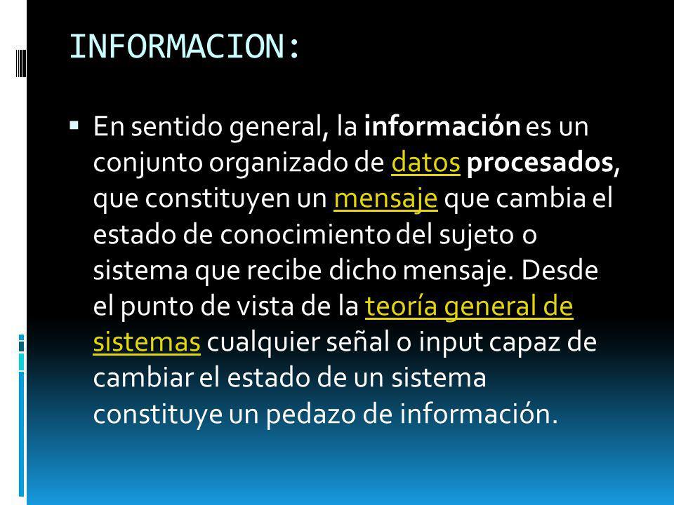 INFORMACION: En sentido general, la información es un conjunto organizado de datos procesados, que constituyen un mensaje que cambia el estado de cono