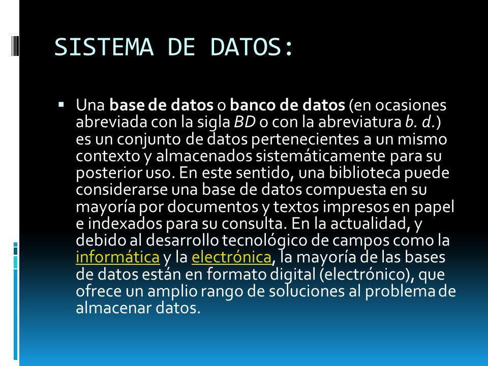 SISTEMA DE DATOS: Una base de datos o banco de datos (en ocasiones abreviada con la sigla BD o con la abreviatura b. d.) es un conjunto de datos perte