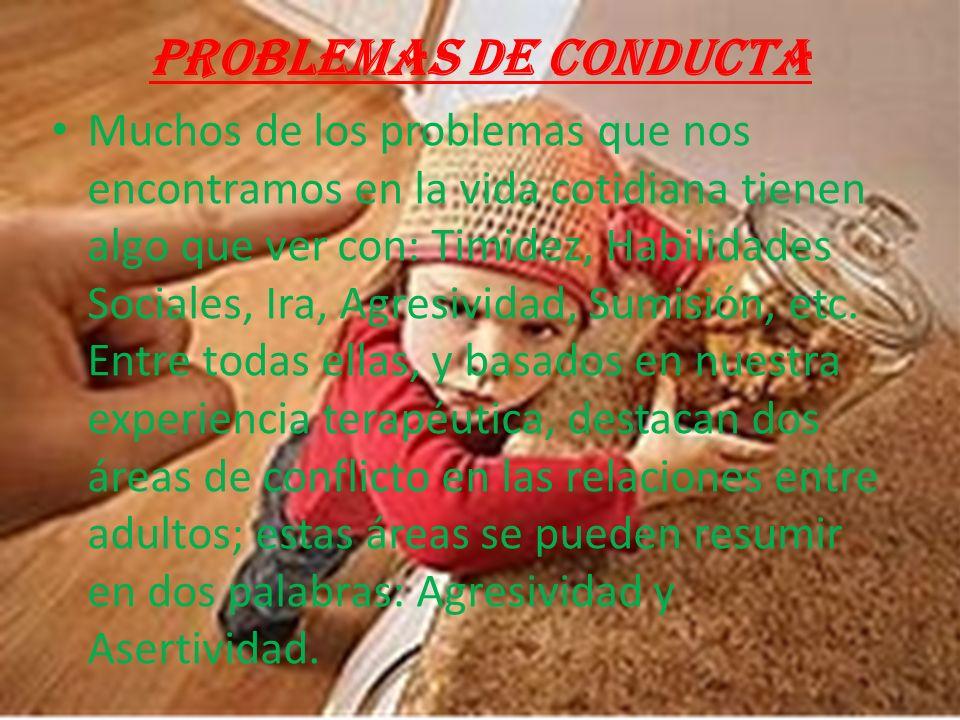 Problemas de conducta Muchos de los problemas que nos encontramos en la vida cotidiana tienen algo que ver con: Timidez, Habilidades Sociales, Ira, Agresividad, Sumisión, etc.