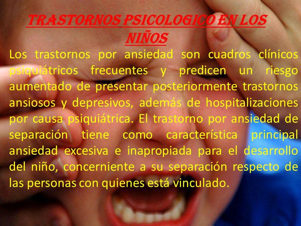 TRASTORNOS PSICOLOGICO EN LOS NIÑOS Los trastornos por ansiedad son cuadros clínicos psiquiátricos frecuentes y predicen un riesgo aumentado de presentar posteriormente trastornos ansiosos y depresivos, además de hospitalizaciones por causa psiquiátrica.