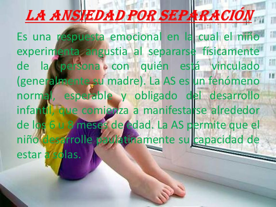 La ansiedad por separación Es una respuesta emocional en la cual el niño experimenta angustia al separarse físicamente de la persona con quién está vinculado (generalmente su madre).