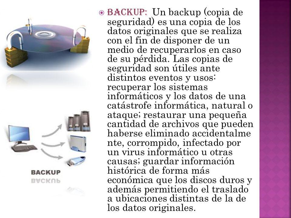 BACKUP: Un backup (copia de seguridad) es una copia de los datos originales que se realiza con el fin de disponer de un medio de recuperarlos en caso