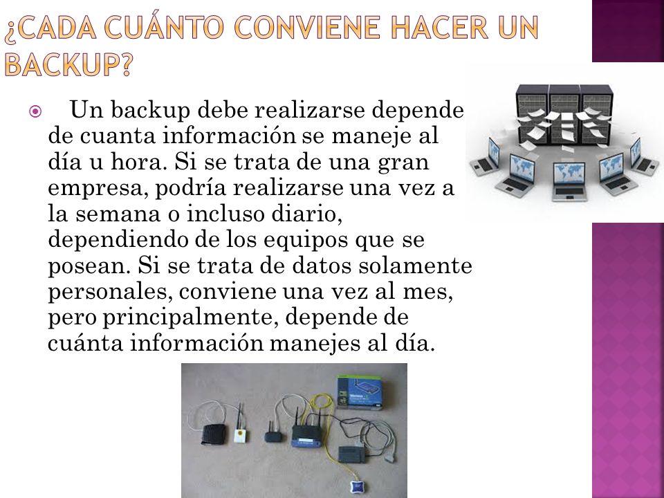 Un backup debe realizarse depende de cuanta información se maneje al día u hora. Si se trata de una gran empresa, podría realizarse una vez a la seman