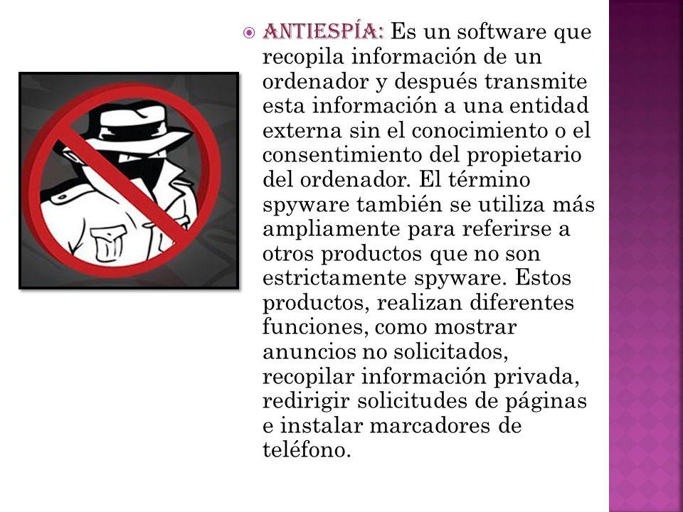ANTIESPÍA: Es un software que recopila información de un ordenador y después transmite esta información a una entidad externa sin el conocimiento o el
