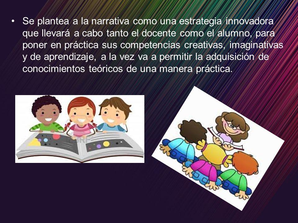 Se plantea a la narrativa como una estrategia innovadora que llevará a cabo tanto el docente como el alumno, para poner en práctica sus competencias c