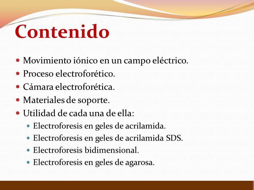Contenido Movimiento iónico en un campo eléctrico. Proceso electroforético. Cámara electroforética. Materiales de soporte. Utilidad de cada una de ell