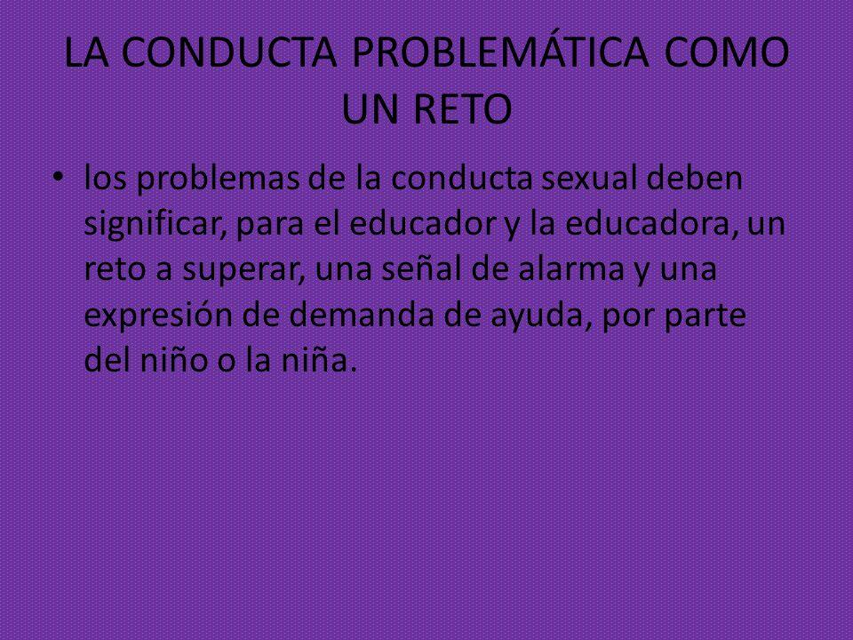 LA CONDUCTA PROBLEMÁTICA COMO UN RETO los problemas de la conducta sexual deben significar, para el educador y la educadora, un reto a superar, una se
