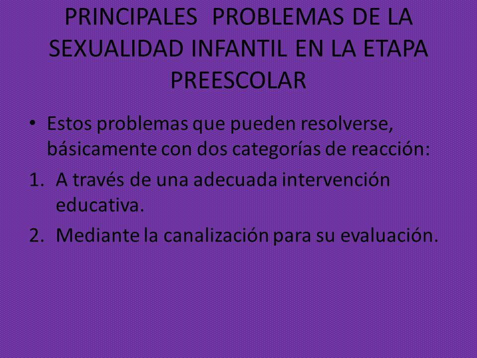 PRINCIPALES PROBLEMAS DE LA SEXUALIDAD INFANTIL EN LA ETAPA PREESCOLAR Estos problemas que pueden resolverse, básicamente con dos categorías de reacci
