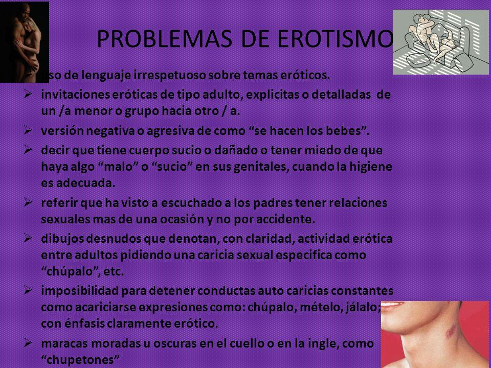 PROBLEMAS DE EROTISMO uso de lenguaje irrespetuoso sobre temas eróticos. invitaciones eróticas de tipo adulto, explicitas o detalladas de un /a menor