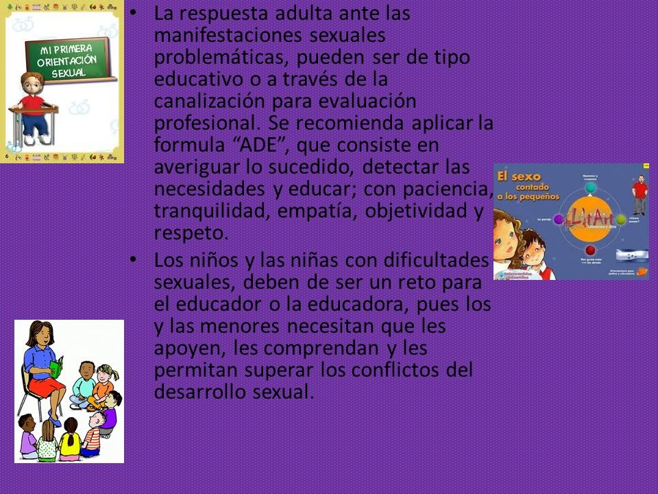 La respuesta adulta ante las manifestaciones sexuales problemáticas, pueden ser de tipo educativo o a través de la canalización para evaluación profes