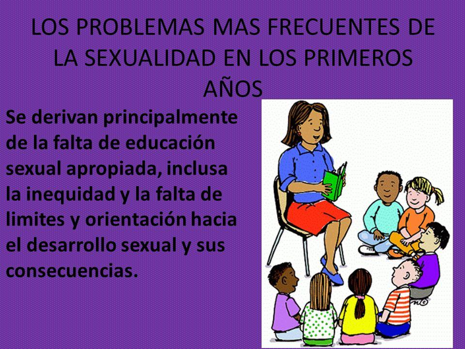 LOS PROBLEMAS MAS FRECUENTES DE LA SEXUALIDAD EN LOS PRIMEROS AÑOS Se derivan principalmente de la falta de educación sexual apropiada, inclusa la ine