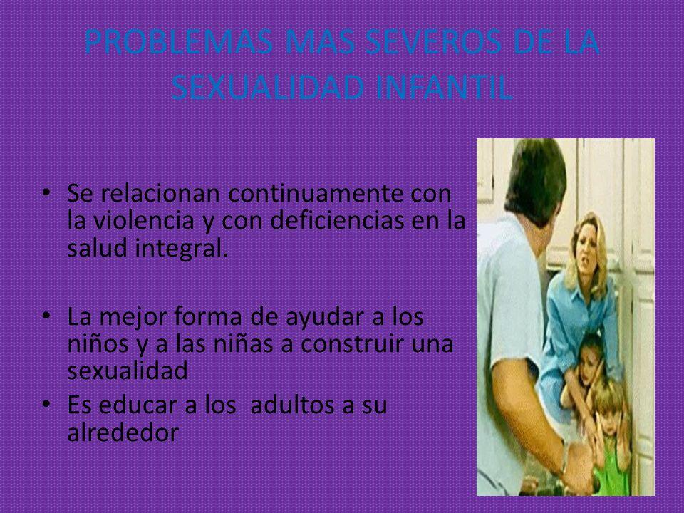 PROBLEMAS MAS SEVEROS DE LA SEXUALIDAD INFANTIL Se relacionan continuamente con la violencia y con deficiencias en la salud integral. La mejor forma d