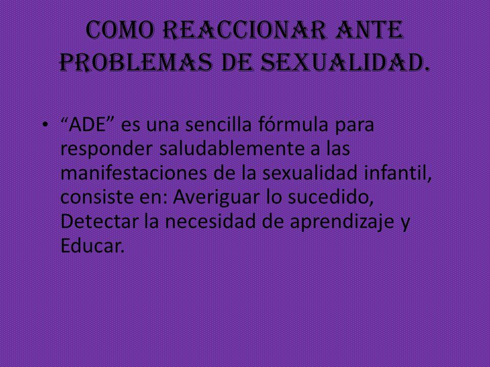 COMO REACCIONAR ante problemas de sexualidad. ADE es una sencilla fórmula para responder saludablemente a las manifestaciones de la sexualidad infanti