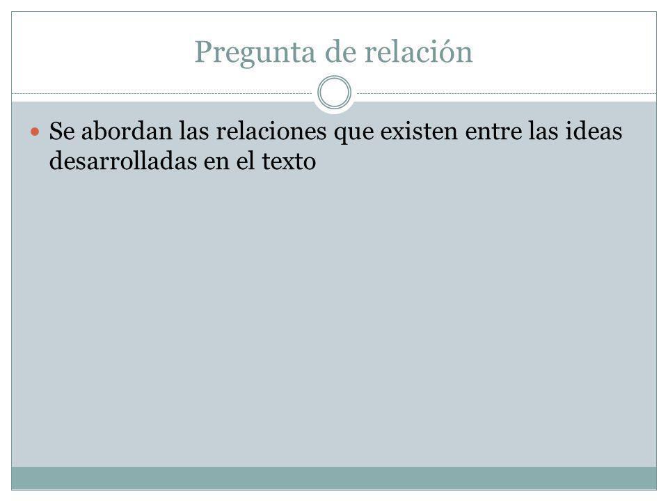 Pregunta de relación Se abordan las relaciones que existen entre las ideas desarrolladas en el texto