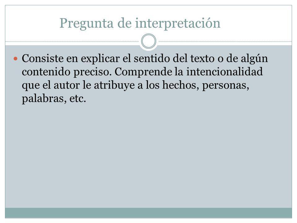 Pregunta de interpretación Consiste en explicar el sentido del texto o de algún contenido preciso. Comprende la intencionalidad que el autor le atribu