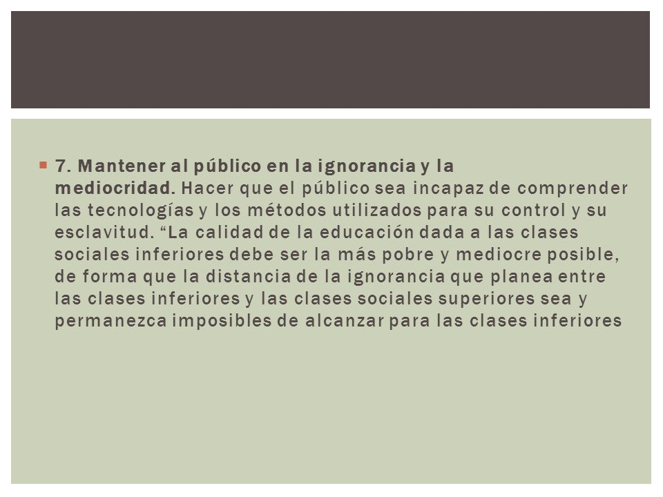 7. Mantener al público en la ignorancia y la mediocridad. Hacer que el público sea incapaz de comprender las tecnologías y los métodos utilizados para