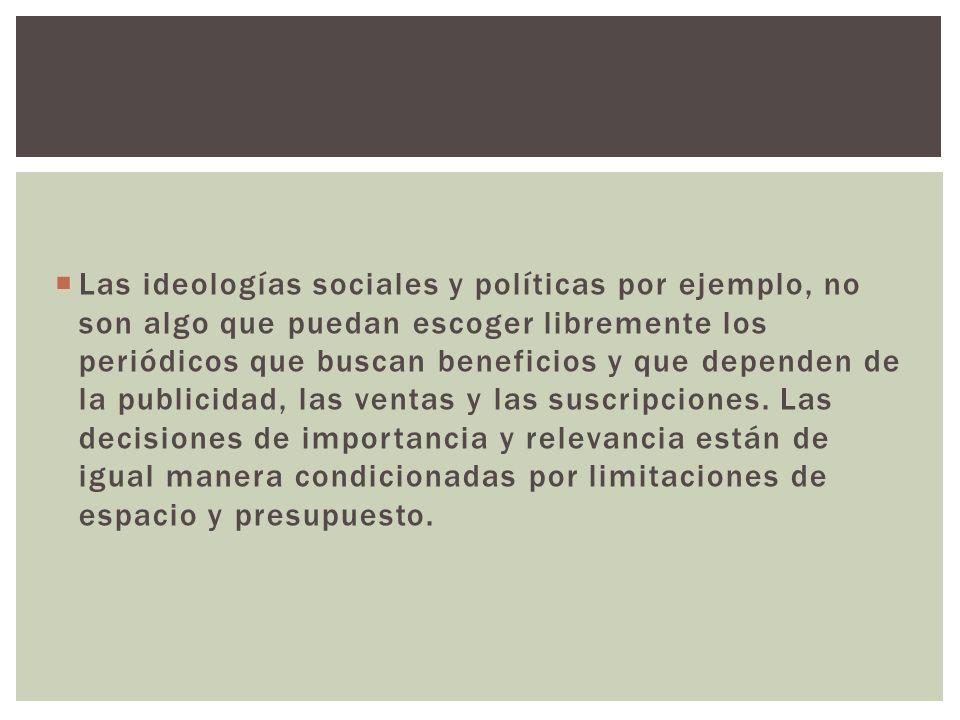 Las ideologías sociales y políticas por ejemplo, no son algo que puedan escoger libremente los periódicos que buscan beneficios y que dependen de la p