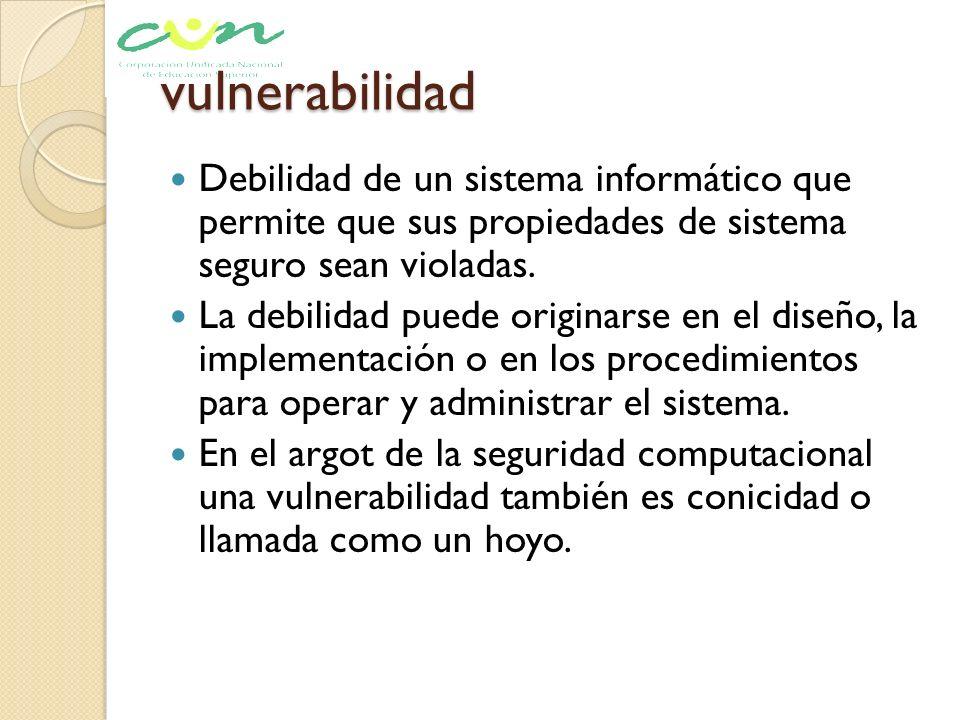 vulnerabilidad Debilidad de un sistema informático que permite que sus propiedades de sistema seguro sean violadas. La debilidad puede originarse en e