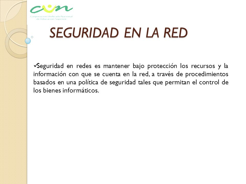 SEGURIDAD EN LA RED Seguridad en redes es mantener bajo protección los recursos y la información con que se cuenta en la red, a través de procedimient