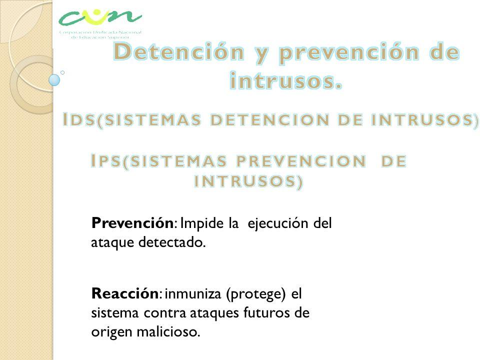 Prevención: Impide la ejecución del ataque detectado. Reacción: inmuniza (protege) el sistema contra ataques futuros de origen malicioso.