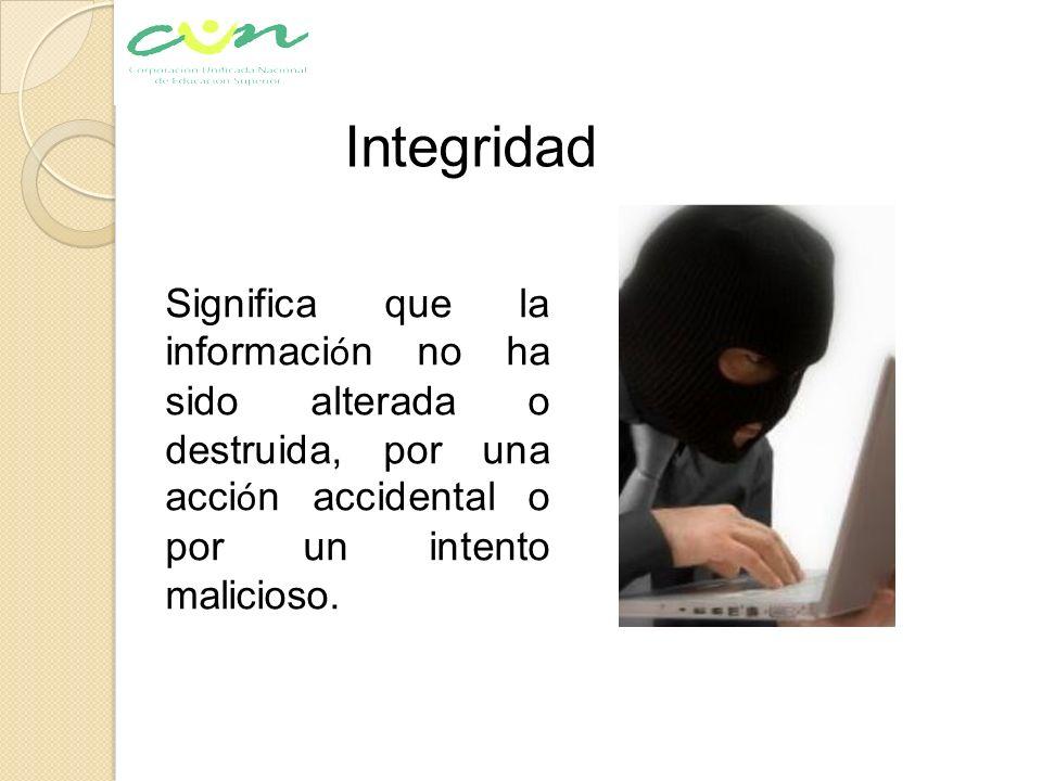 Significa que la informaci ó n no ha sido alterada o destruida, por una acci ó n accidental o por un intento malicioso. Integridad