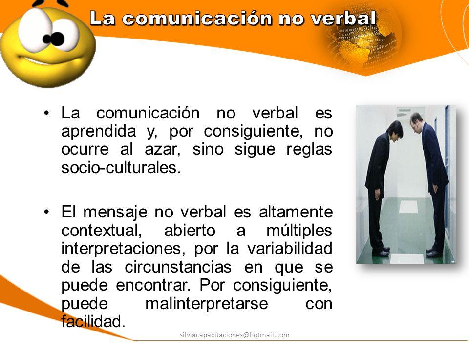 silviacapacitaciones@hotmail.com La comunicación no verbal es aprendida y, por consiguiente, no ocurre al azar, sino sigue reglas socio-culturales. El