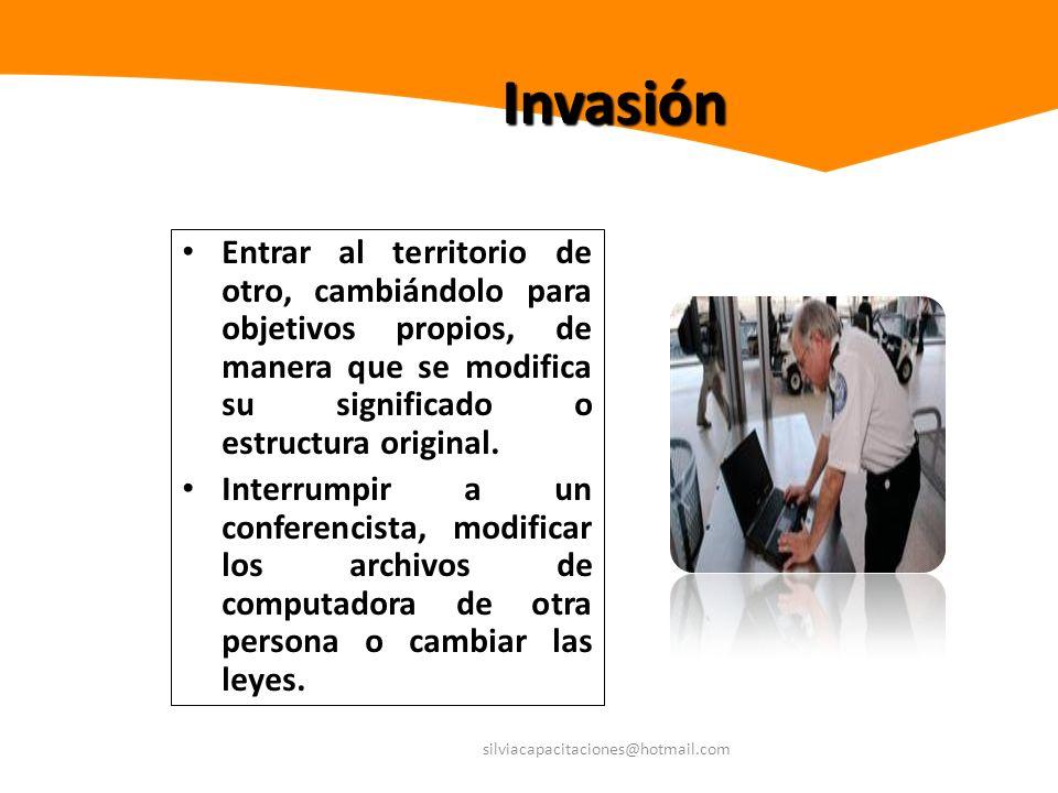 silviacapacitaciones@hotmail.com Invasión Entrar al territorio de otro, cambiándolo para objetivos propios, de manera que se modifica su significado o
