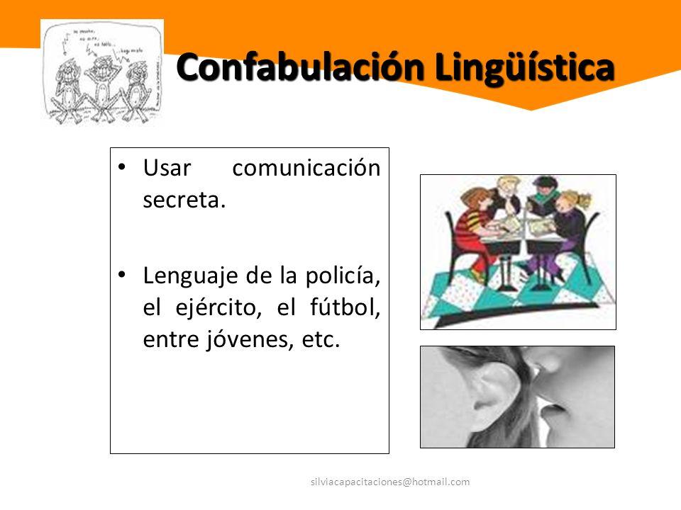 silviacapacitaciones@hotmail.com Confabulación Lingüística Usar comunicación secreta. Lenguaje de la policía, el ejército, el fútbol, entre jóvenes, e