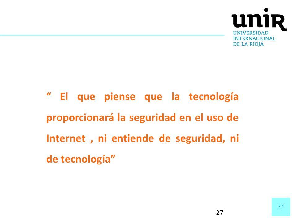 27 El que piense que la tecnología proporcionará la seguridad en el uso de Internet, ni entiende de seguridad, ni de tecnología