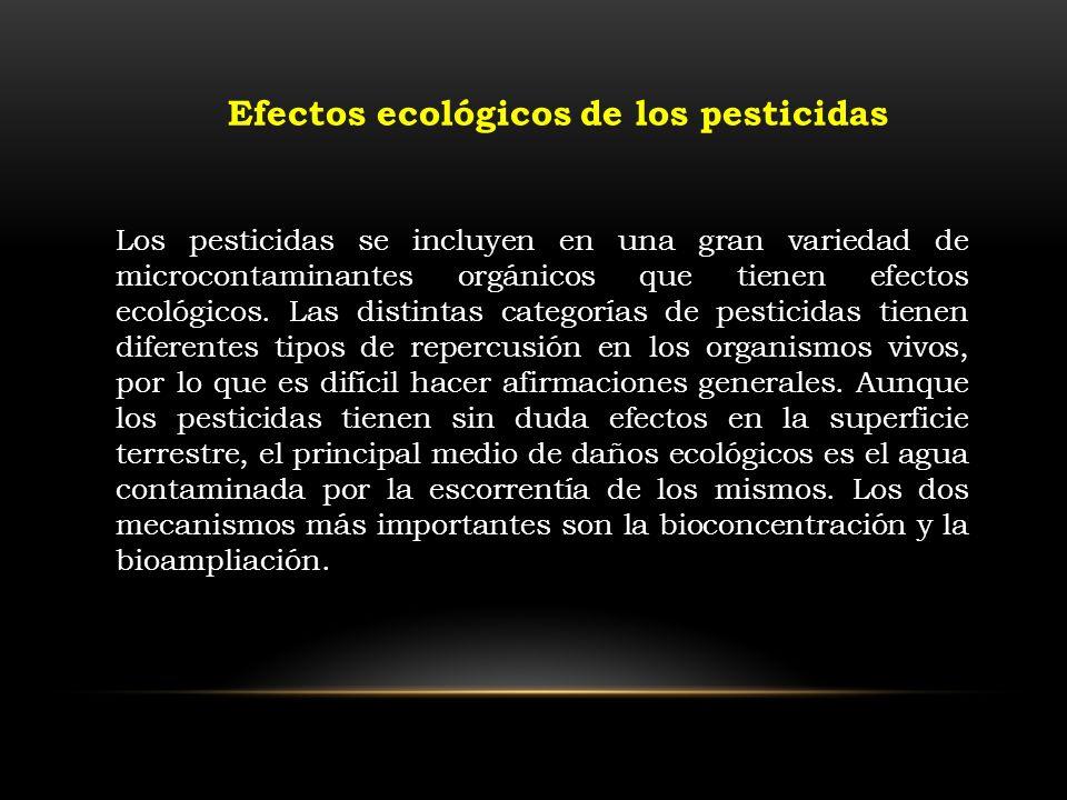 Efectos ecológicos de los pesticidas Los pesticidas se incluyen en una gran variedad de microcontaminantes orgánicos que tienen efectos ecológicos. La