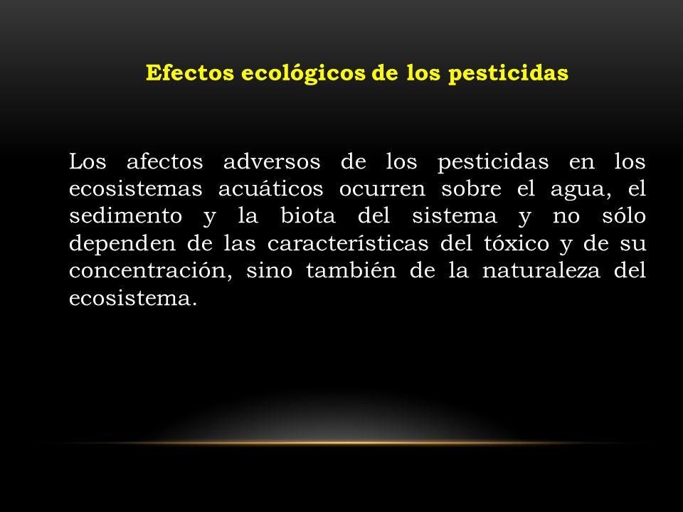 Los afectos adversos de los pesticidas en los ecosistemas acuáticos ocurren sobre el agua, el sedimento y la biota del sistema y no sólo dependen de l