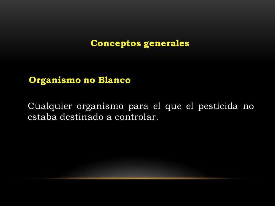 Cualquier organismo para el que el pesticida no estaba destinado a controlar. Organismo no Blanco Conceptos generales