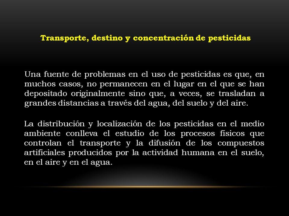 Transporte, destino y concentración de pesticidas Una fuente de problemas en el uso de pesticidas es que, en muchos casos, no permanecen en el lugar e